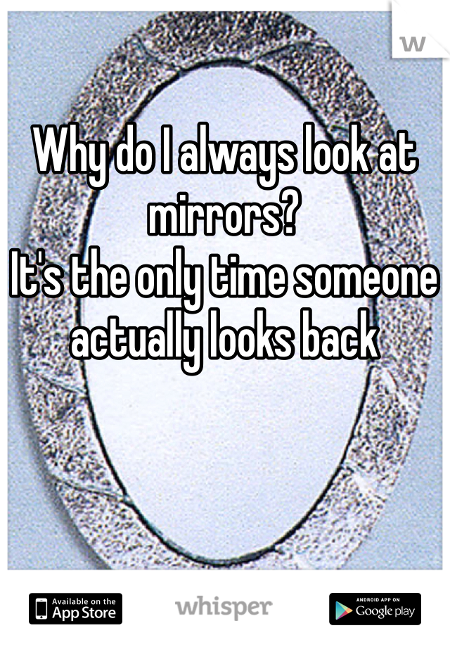 Why do I always look at mirrors? It's the only time someone actually looks back