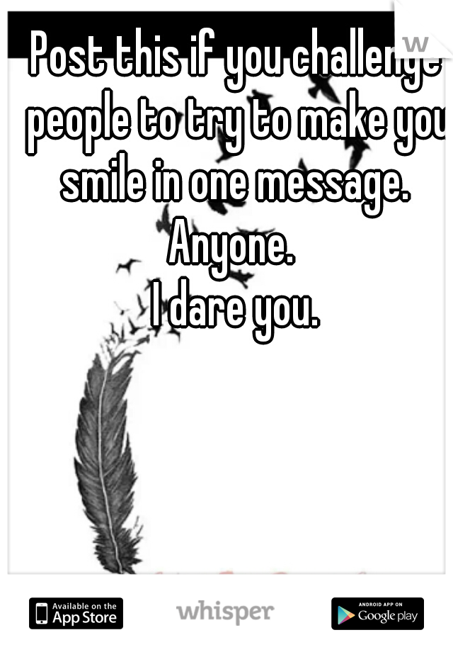 Post this if you challenge people to try to make you smile in one message.  Anyone.  I dare you.