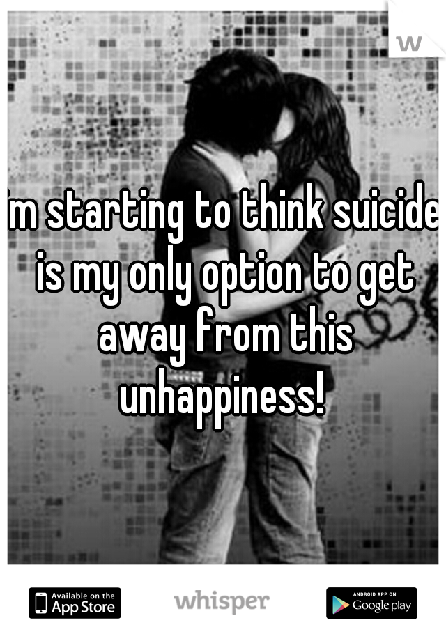 im starting to think suicide is my only option to get away from this unhappiness!