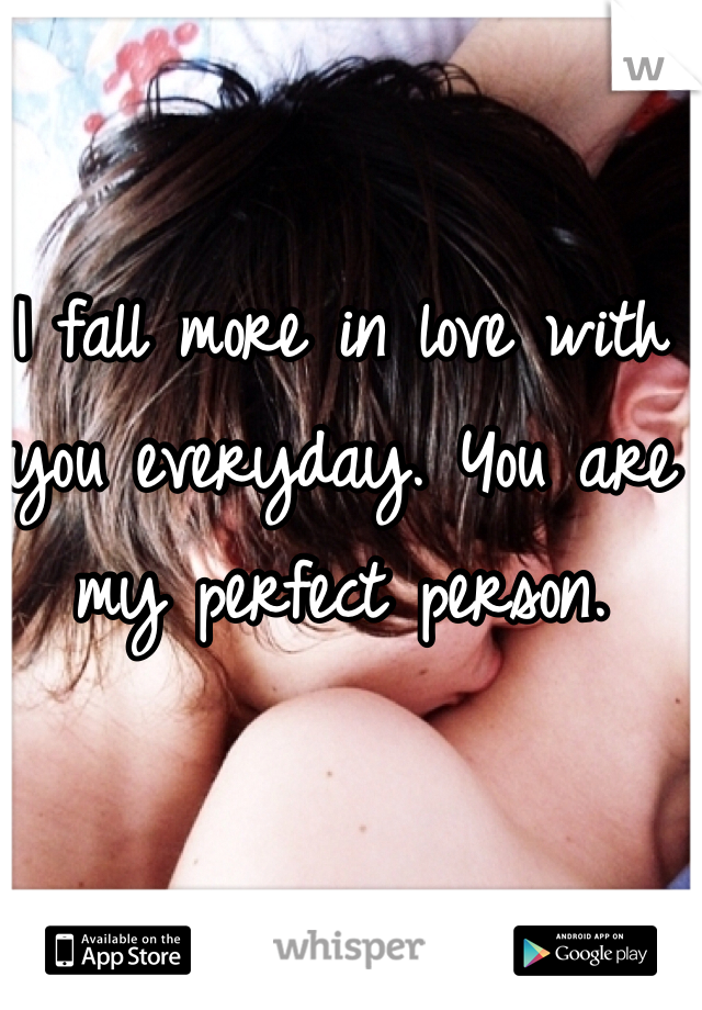 I fall more in love with you everyday. You are my perfect person.