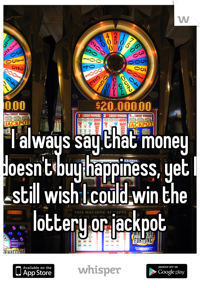 I always say that money doesn't buy happiness, yet I still wish I could win the lottery or jackpot