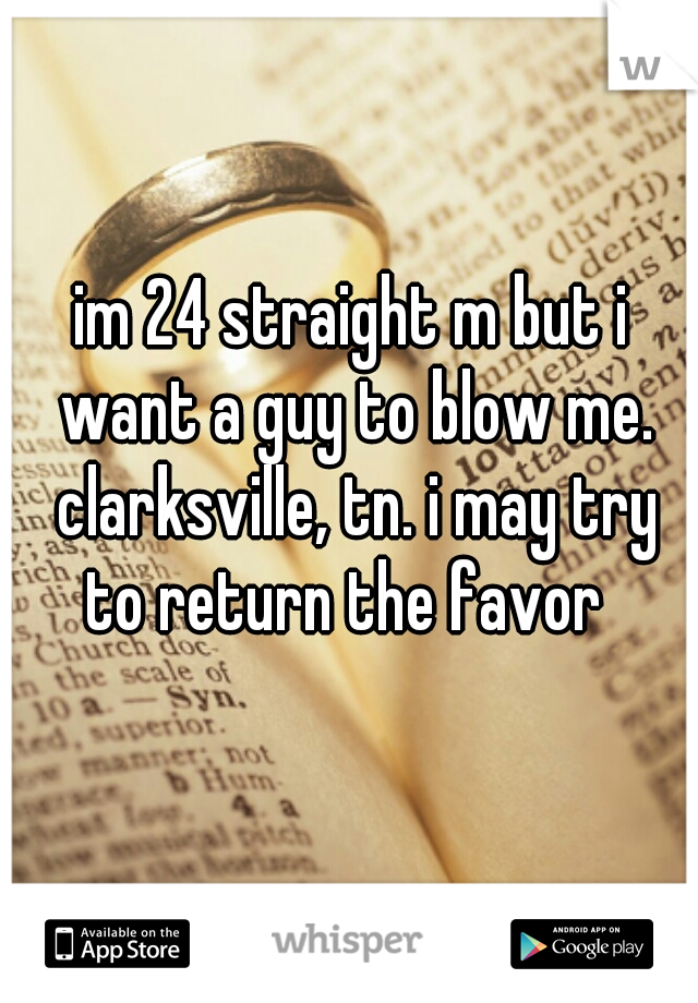 im 24 straight m but i want a guy to blow me. clarksville, tn. i may try to return the favor