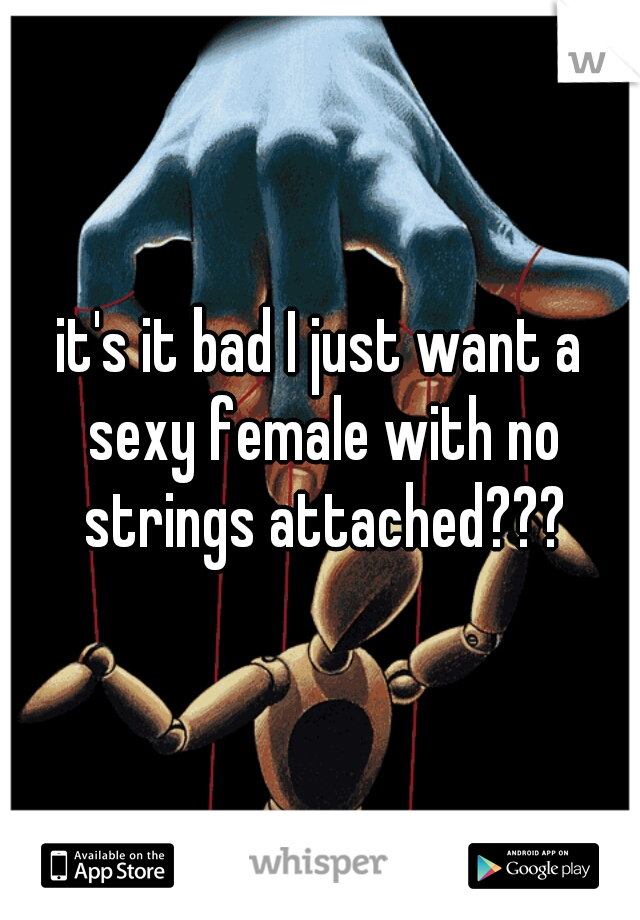it's it bad I just want a sexy female with no strings attached???