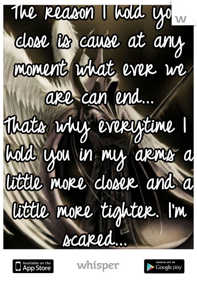 The reason I hold you close is cause at any moment what ever we are can end... Thats why everytime I hold you in my arms a little more closer and a little more tighter. I'm scared...  -Warrior Of Love