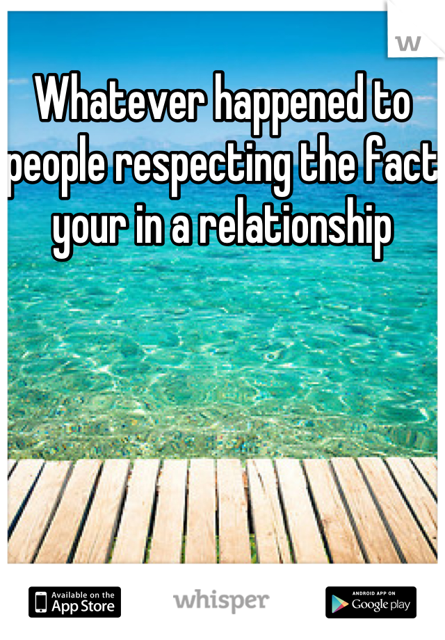 Whatever happened to people respecting the fact your in a relationship