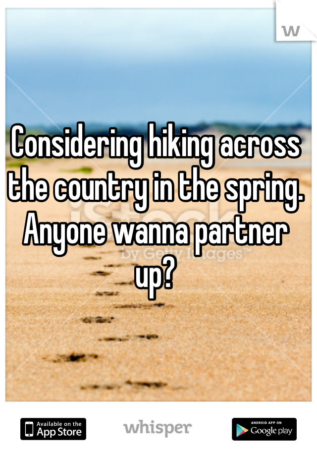 Considering hiking across the country in the spring. Anyone wanna partner up?