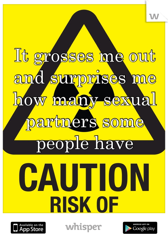 It grosses me out and surprises me how many sexual partners some people have
