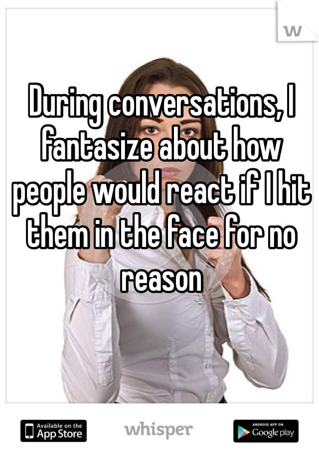 During conversations, I fantasize about how people would react if I hit them in the face for no reason
