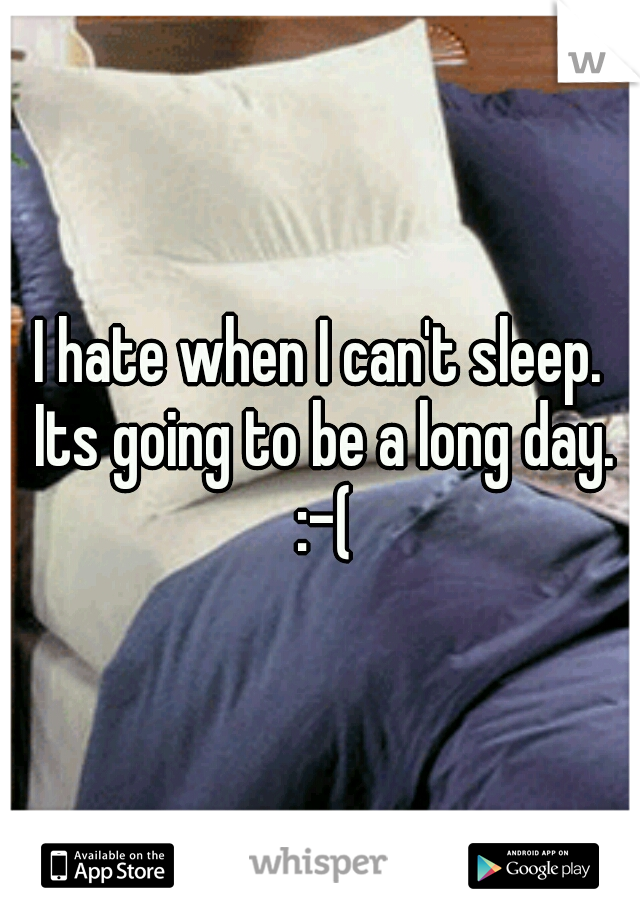 I hate when I can't sleep. Its going to be a long day. :-(