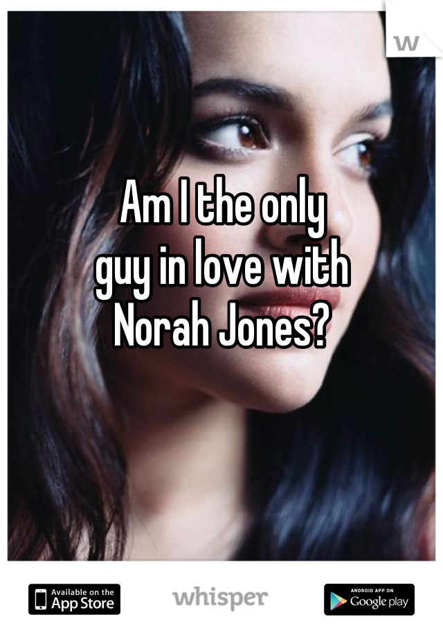 Am I the only  guy in love with  Norah Jones?