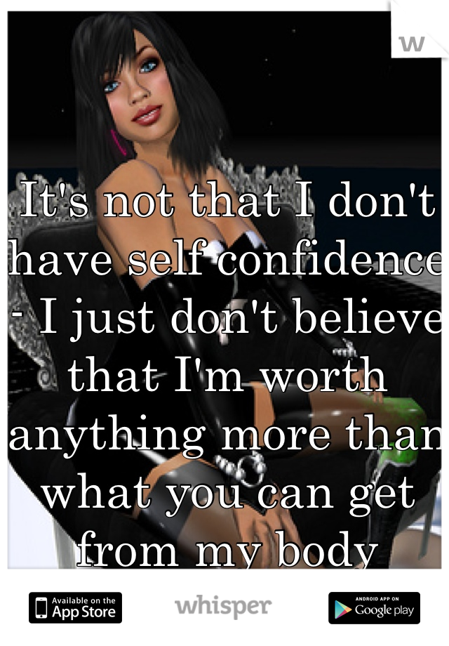 It's not that I don't have self confidence - I just don't believe that I'm worth anything more than what you can get from my body