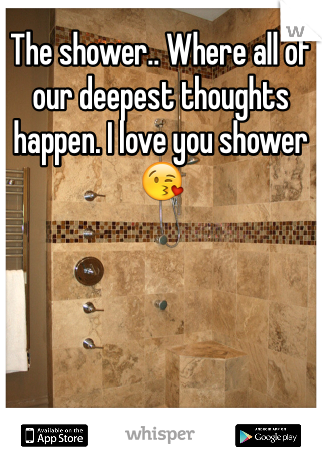 The shower.. Where all of our deepest thoughts happen. I love you shower😘