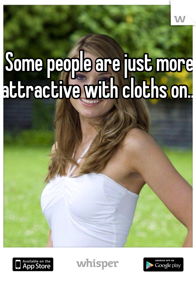 Some people are just more attractive with cloths on...
