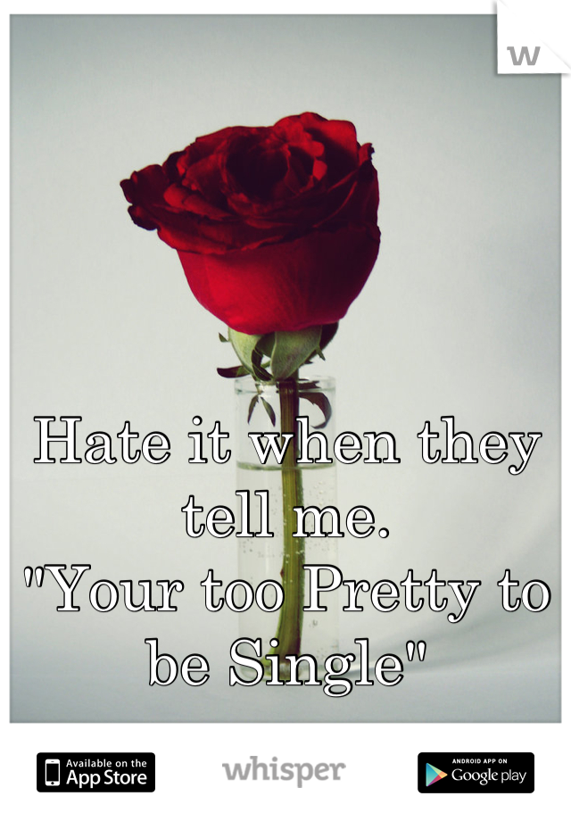 "Hate it when they tell me.  ""Your too Pretty to be Single"""