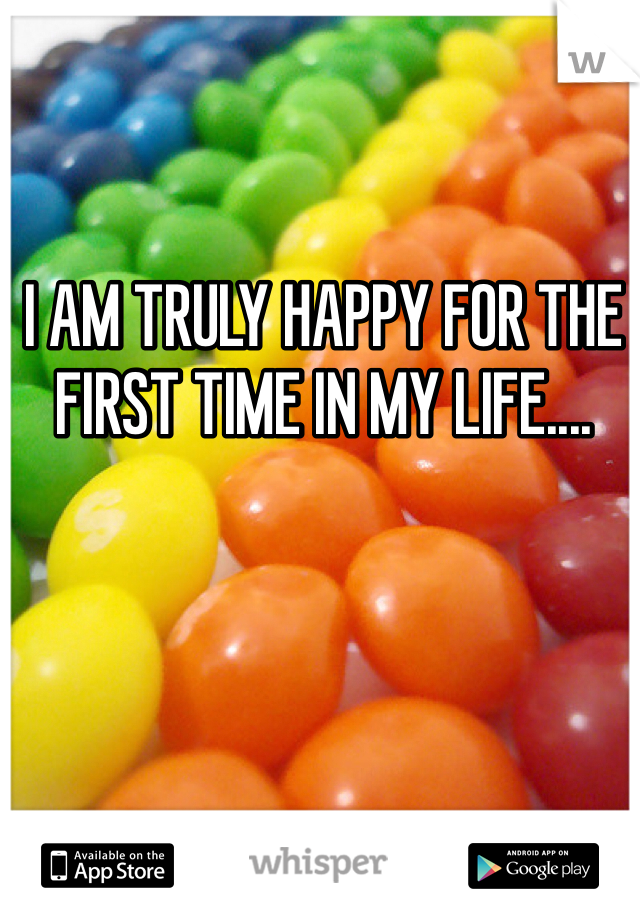 I AM TRULY HAPPY FOR THE FIRST TIME IN MY LIFE....
