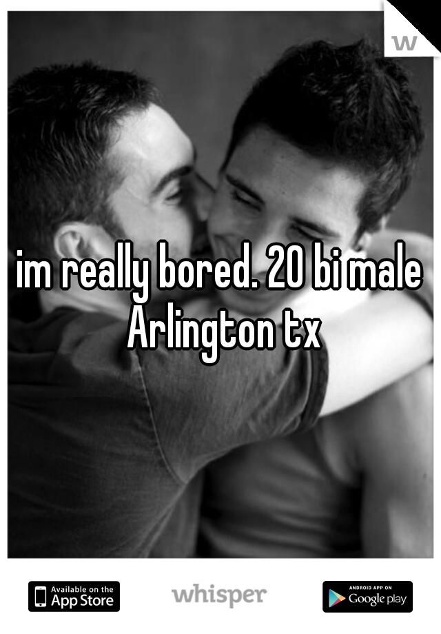 im really bored. 20 bi male Arlington tx