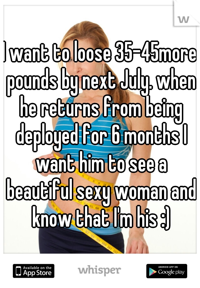 I want to loose 35-45more pounds by next July. when he returns from being deployed for 6 months I want him to see a beautiful sexy woman and know that I'm his :)