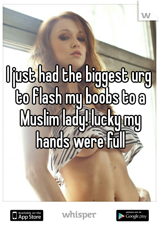 I just had the biggest urg to flash my boobs to a Muslim lady! lucky my hands were full