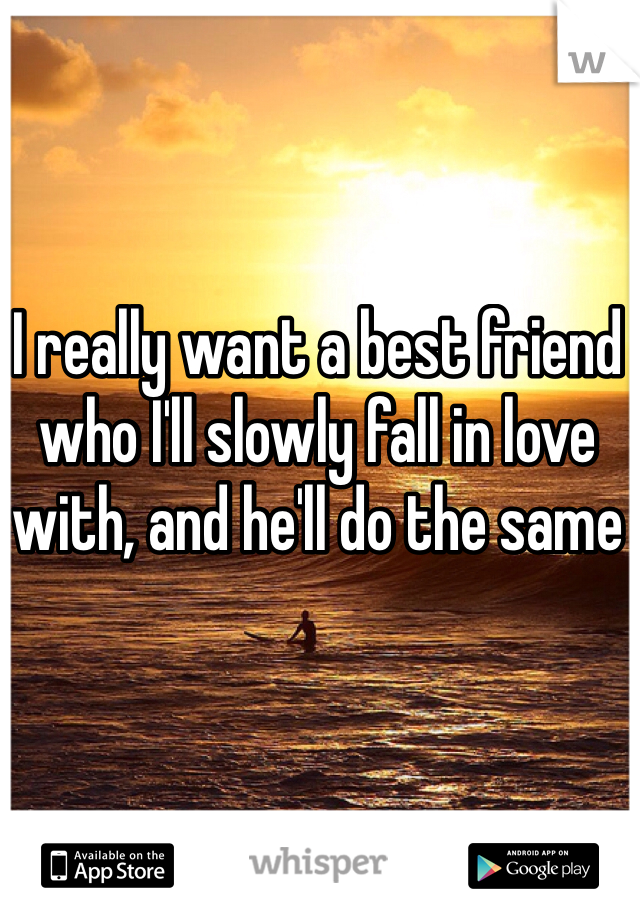 I really want a best friend who I'll slowly fall in love with, and he'll do the same