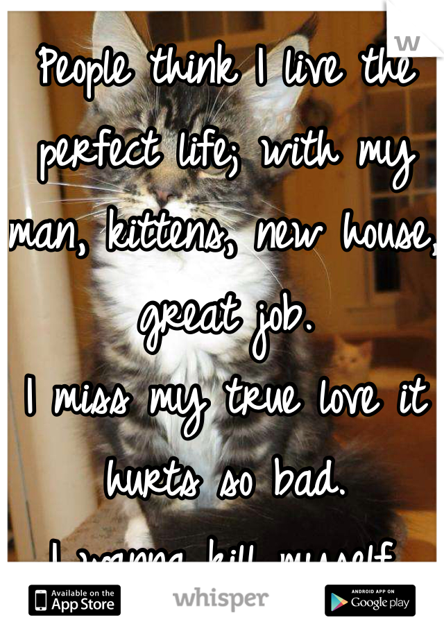 People think I live the perfect life; with my man, kittens, new house, great job.  I miss my true love it hurts so bad.  I wanna kill myself.   I miss you!