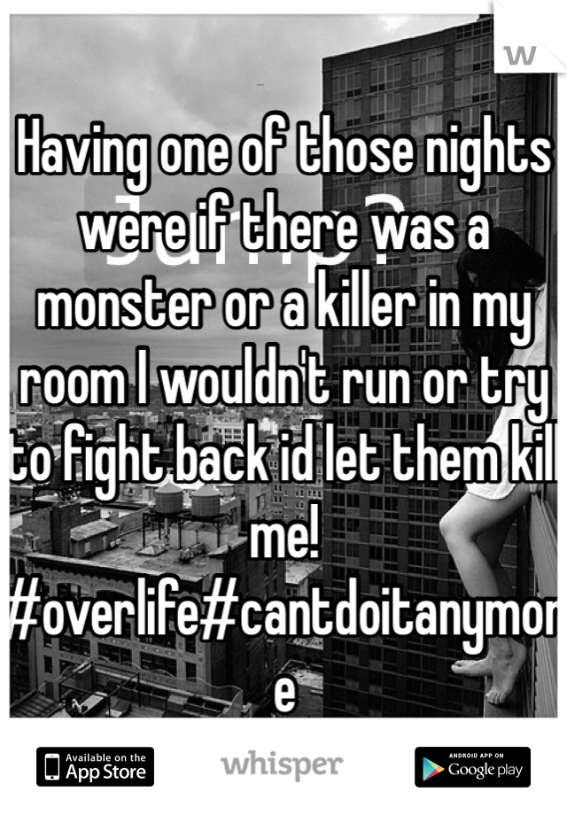 Having one of those nights were if there was a monster or a killer in my room I wouldn't run or try to fight back id let them kill me! #overlife#cantdoitanymore
