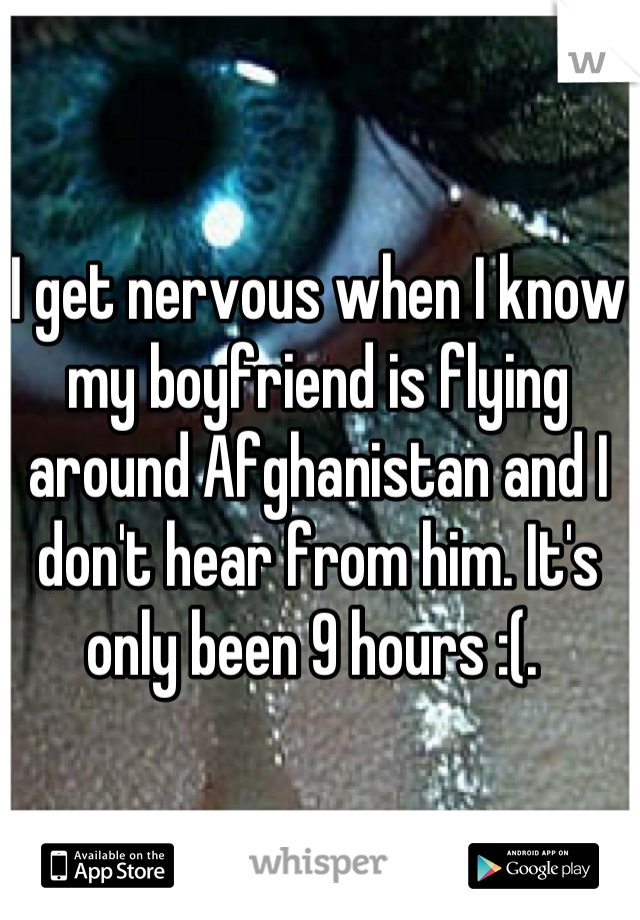 I get nervous when I know my boyfriend is flying around Afghanistan and I don't hear from him. It's only been 9 hours :(.