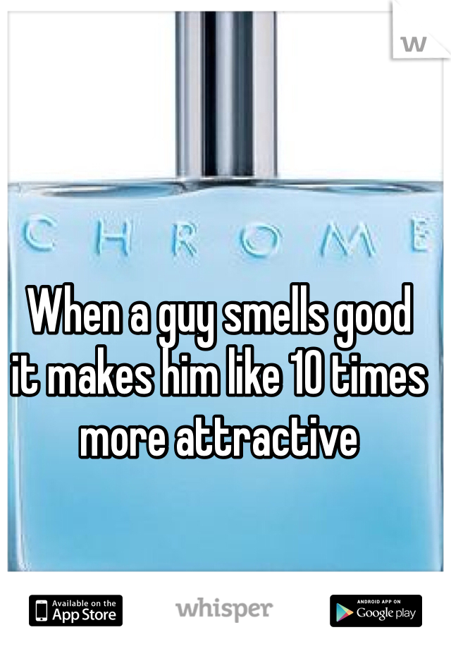 When a guy smells good  it makes him like 10 times  more attractive