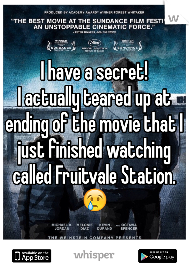 I have a secret! I actually teared up at ending of the movie that I just finished watching called Fruitvale Station.😢