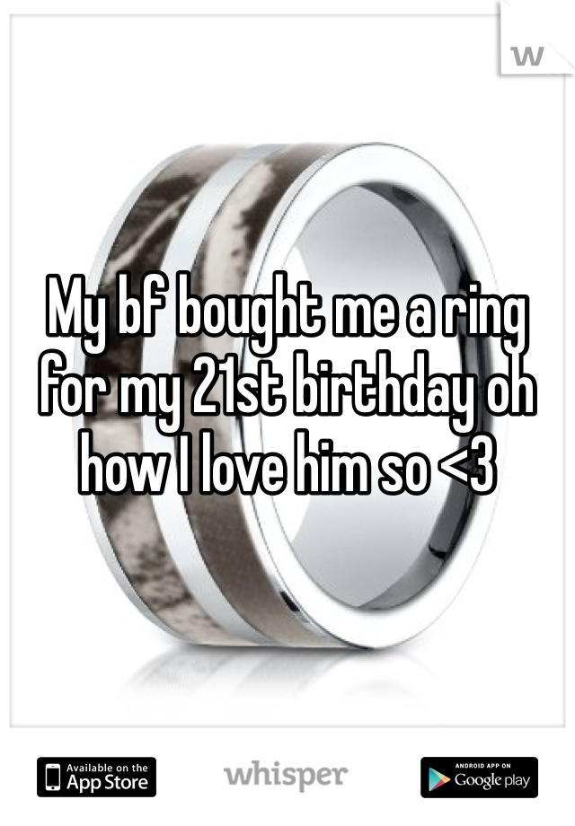 My bf bought me a ring for my 21st birthday oh how I love him so <3