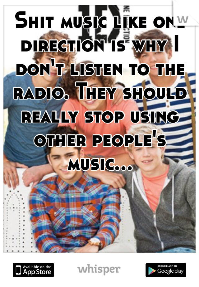 Shit music like one direction is why I don't listen to the radio. They should really stop using other people's music...