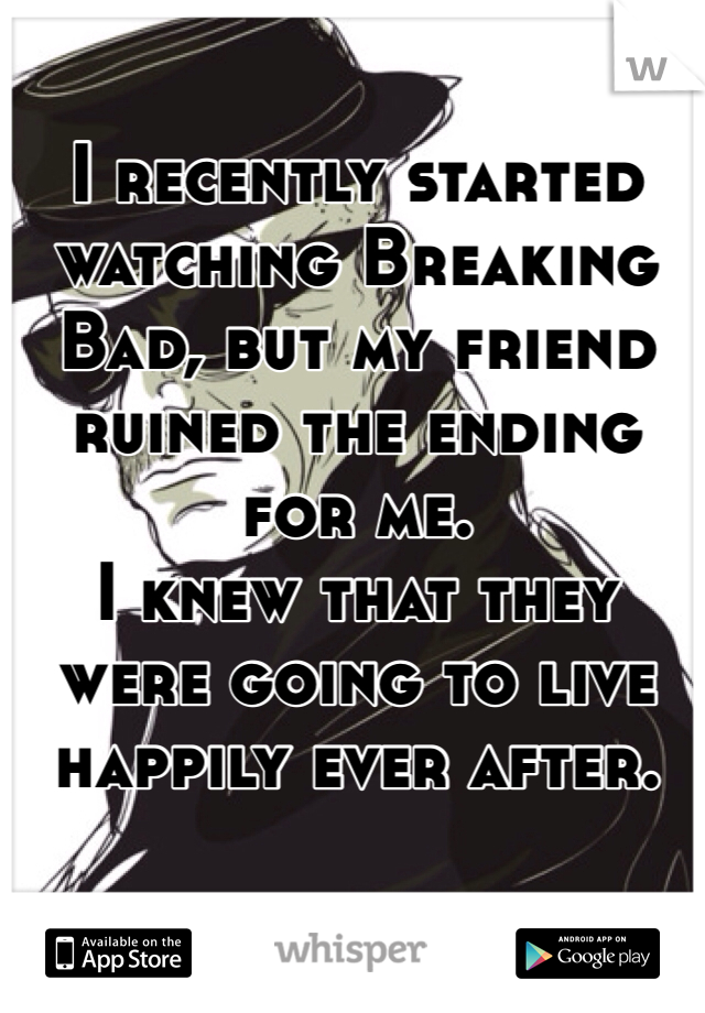 I recently started watching Breaking Bad, but my friend ruined the ending for me.  I knew that they were going to live happily ever after.