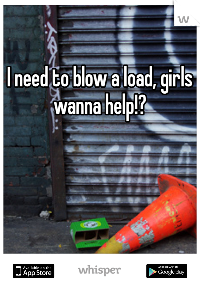 I need to blow a load, girls wanna help!?