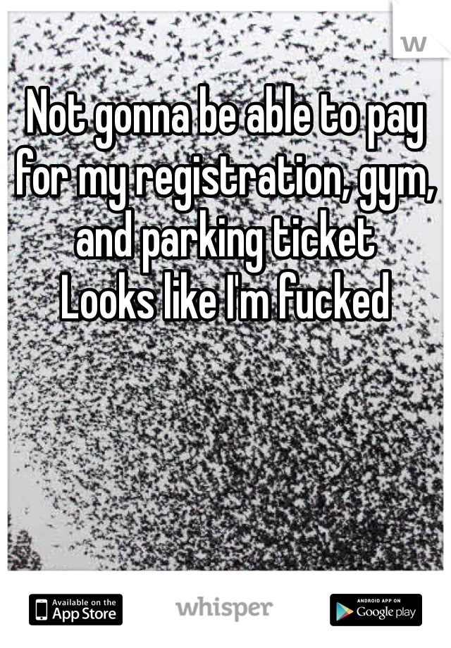 Not gonna be able to pay for my registration, gym, and parking ticket  Looks like I'm fucked