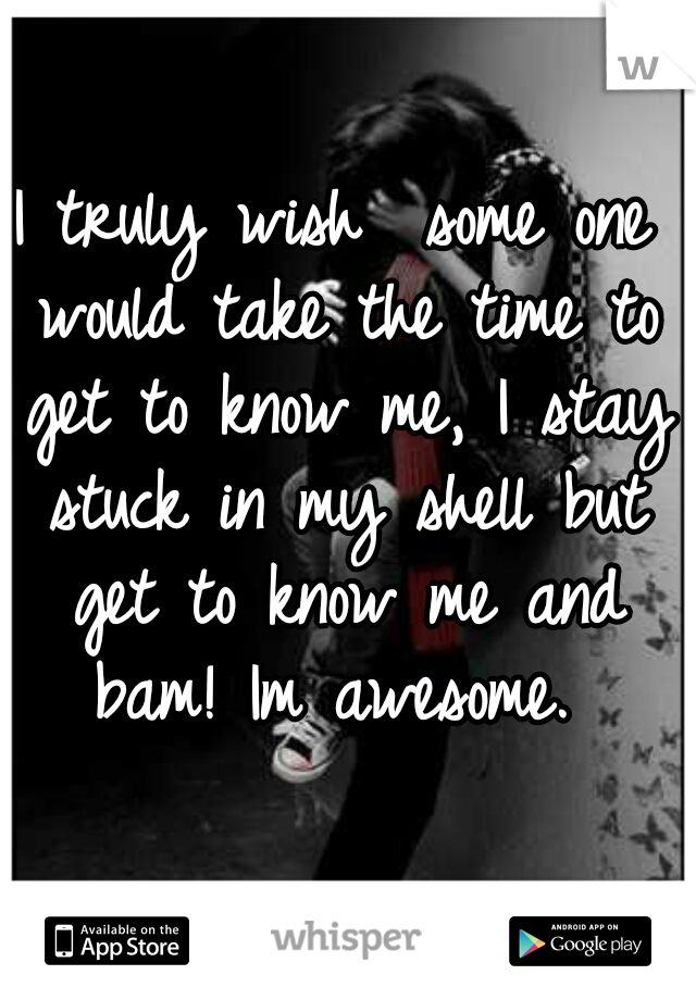 I truly wish  some one would take the time to get to know me, I stay stuck in my shell but get to know me and bam! Im awesome.