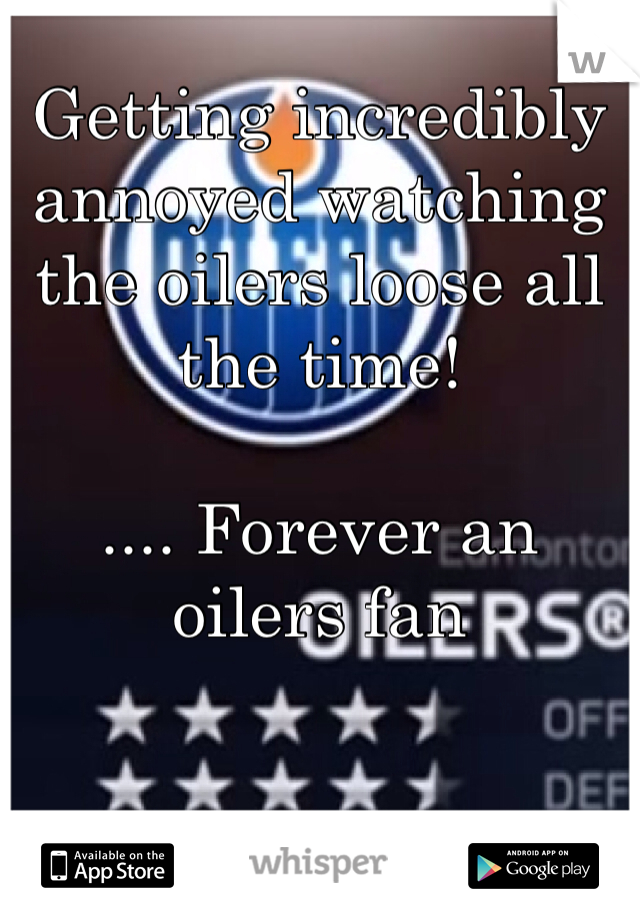 Getting incredibly annoyed watching the oilers loose all the time!   .... Forever an oilers fan
