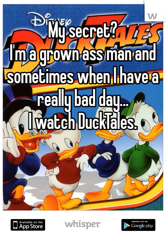My secret?  I'm a grown ass man and sometimes when I have a really bad day... I watch DuckTales.
