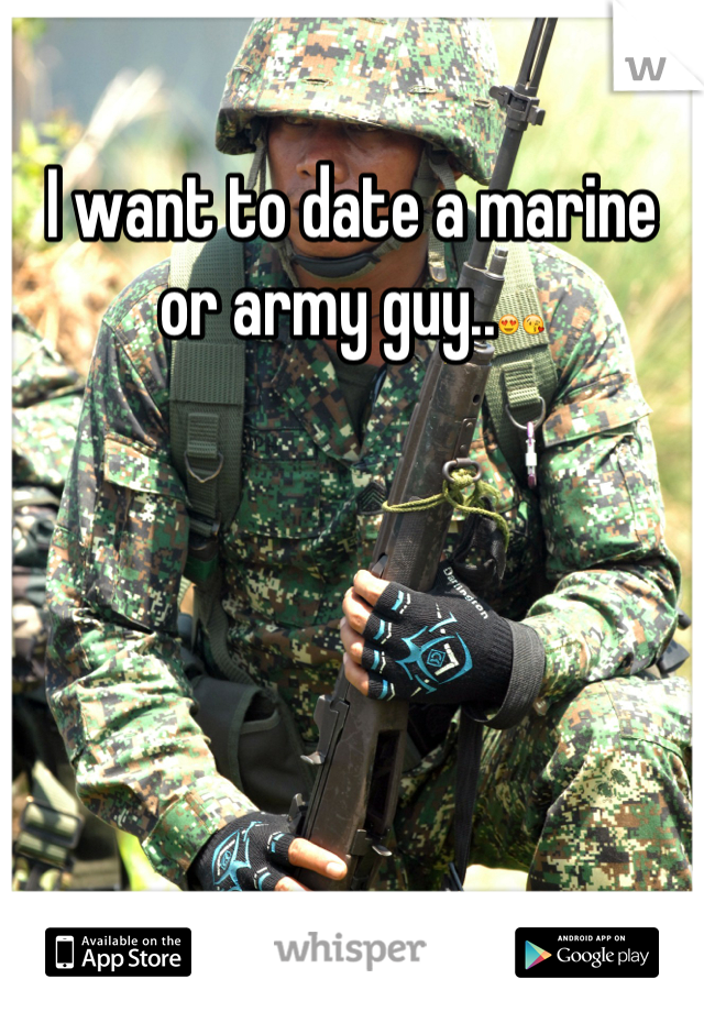 I want to date a marine or army guy..😍😘