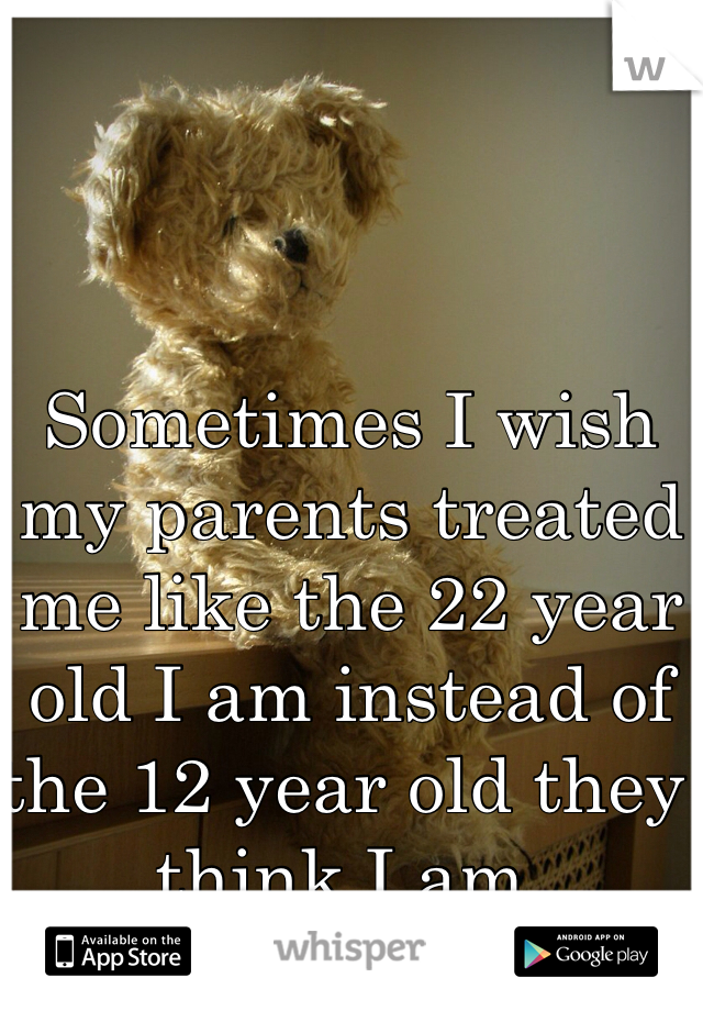 Sometimes I wish my parents treated me like the 22 year old I am instead of the 12 year old they think I am.