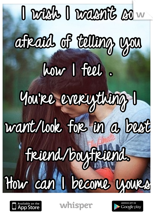 I wish I wasn't so afraid of telling you how I feel . You're everything I want/look for in a best friend/boyfriend. How can I become yours?