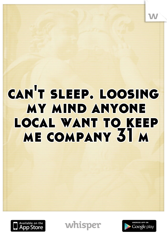 can't sleep. loosing my mind anyone local want to keep me company 31 m