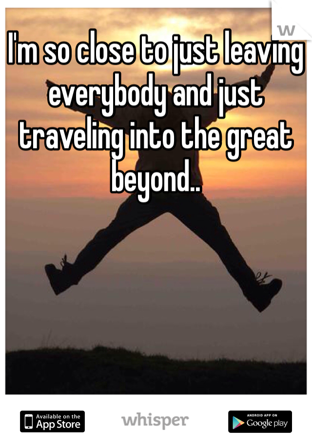 I'm so close to just leaving everybody and just traveling into the great beyond..