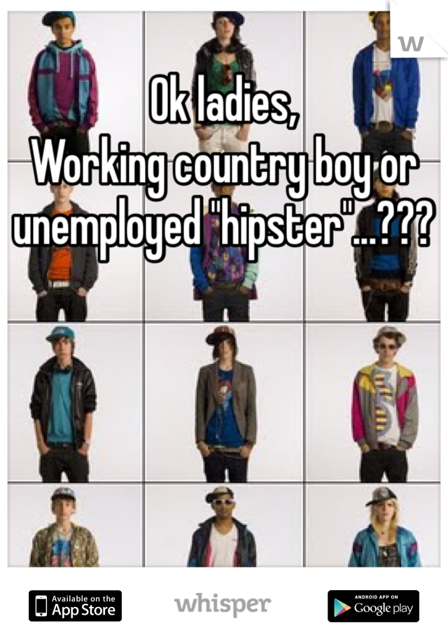 "Ok ladies, Working country boy or unemployed ""hipster""...???"