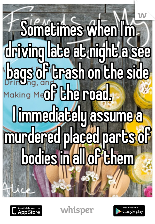 Sometimes when I'm driving late at night a see bags of trash on the side of the road.  I immediately assume a murdered placed parts of bodies in all of them