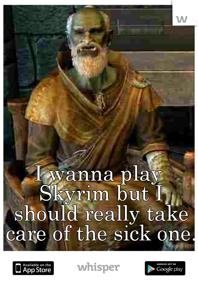 I wanna play Skyrim but I should really take care of the sick one.