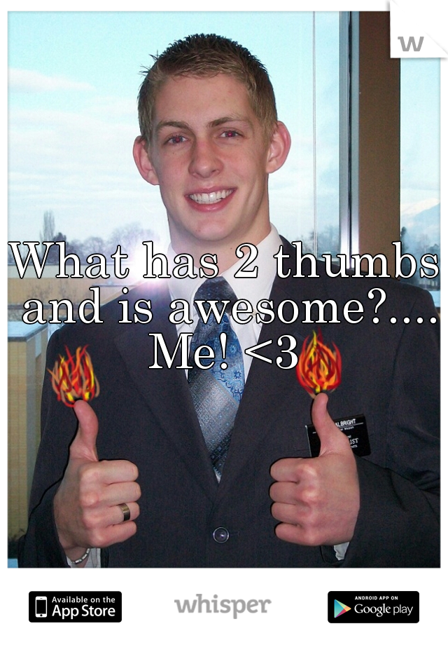 What has 2 thumbs and is awesome?.... Me! <3
