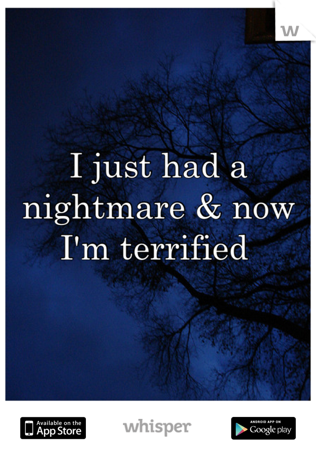 I just had a nightmare & now I'm terrified
