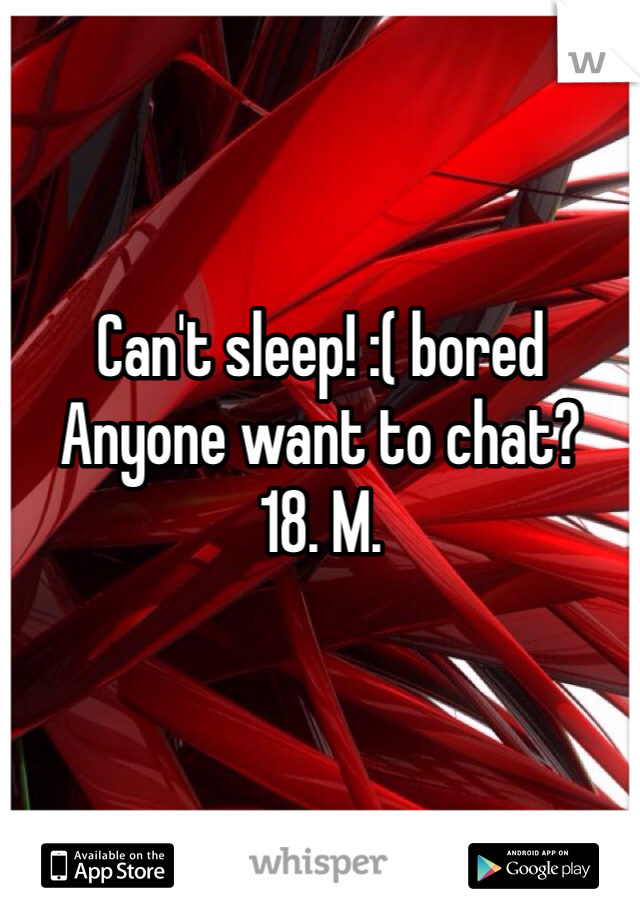 Can't sleep! :( bored Anyone want to chat? 18. M.
