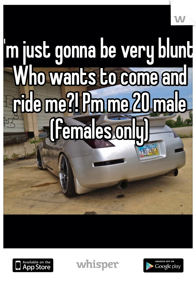 I'm just gonna be very blunt. Who wants to come and ride me?! Pm me 20 male (females only)