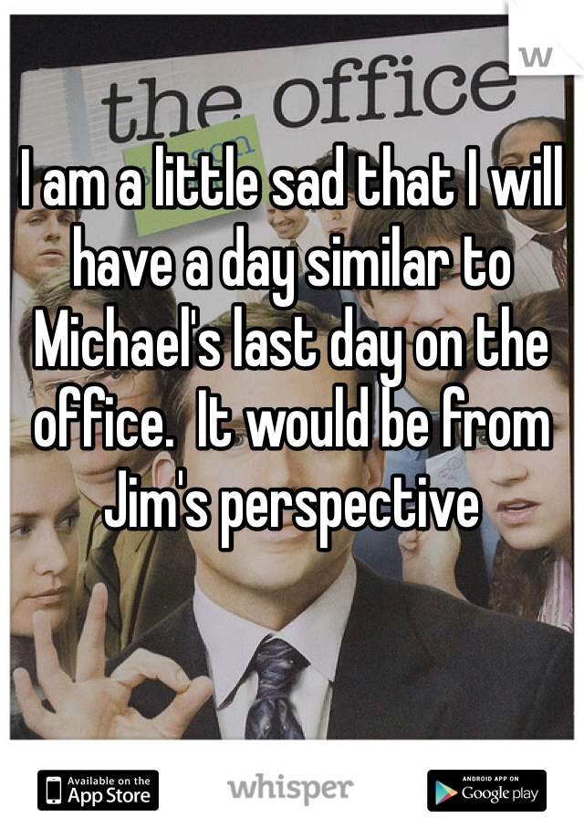 I am a little sad that I will have a day similar to Michael's last day on the office.  It would be from Jim's perspective