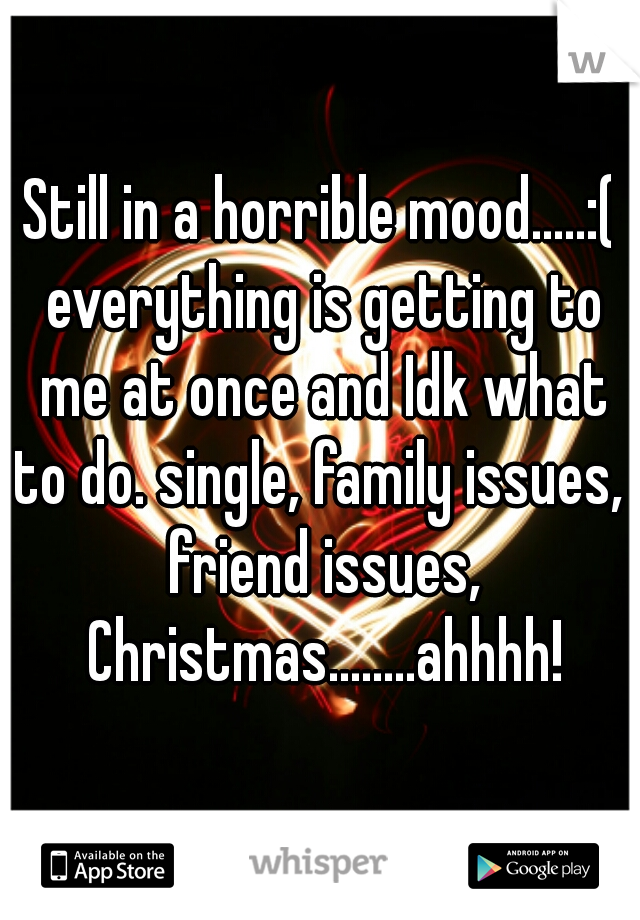 Still in a horrible mood.....:( everything is getting to me at once and Idk what to do. single, family issues,  friend issues, Christmas........ahhhh!